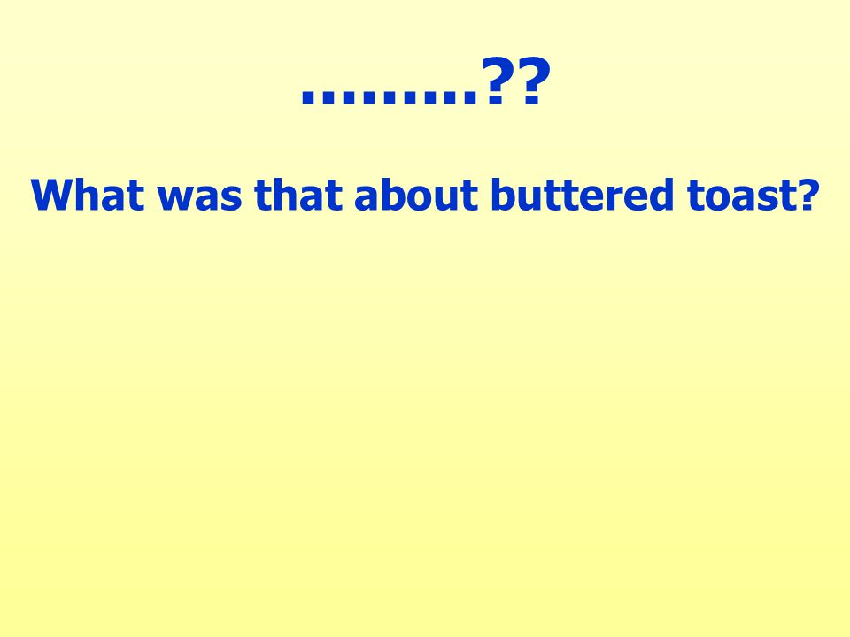 ......... What was that about buttered toast