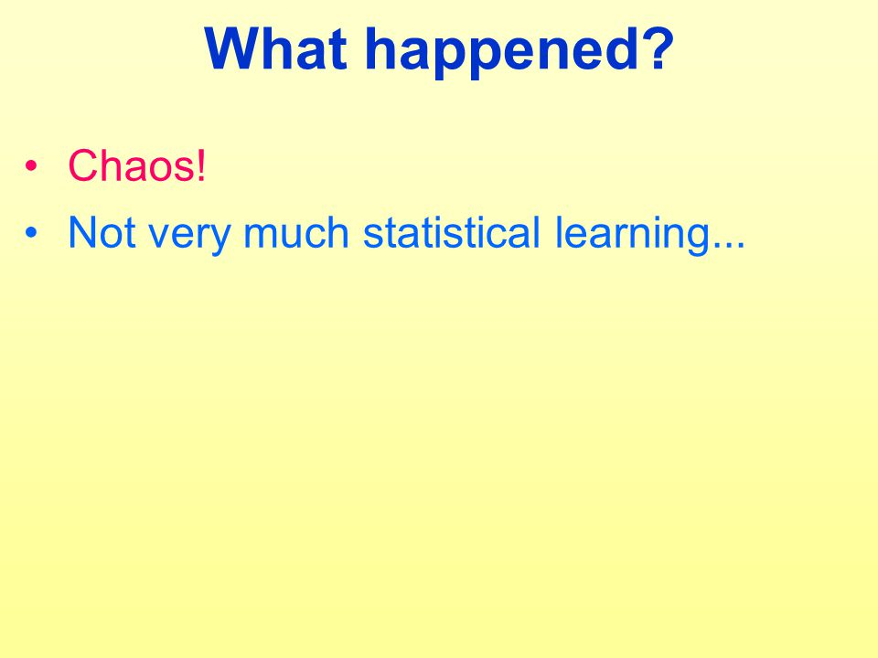 What happened? Chaos! Not very much statistical learning...