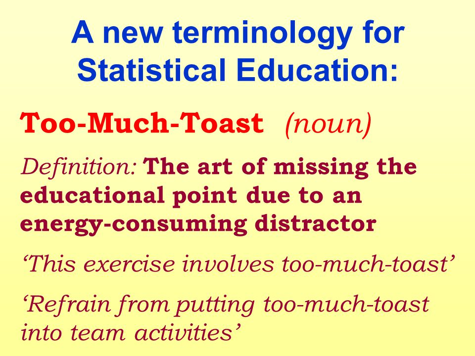 A new terminology for Statistical Education: Too-Much-Toast (noun) Definition: The art of missing the educational point due to an energy-consuming dis