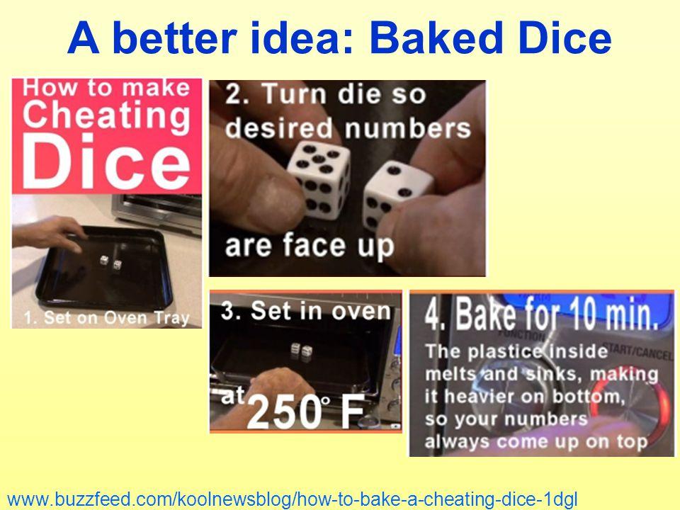 A better idea: Baked Dice www.buzzfeed.com/koolnewsblog/how-to-bake-a-cheating-dice-1dgl