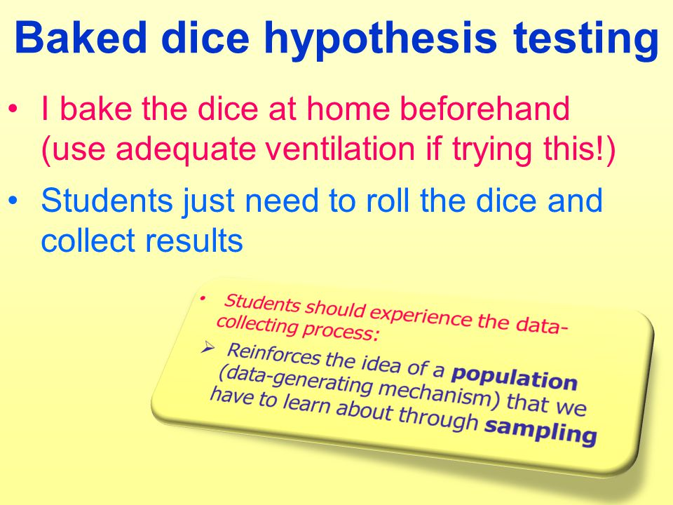 Baked dice hypothesis testing I bake the dice at home beforehand (use adequate ventilation if trying this!) Students just need to roll the dice and collect results