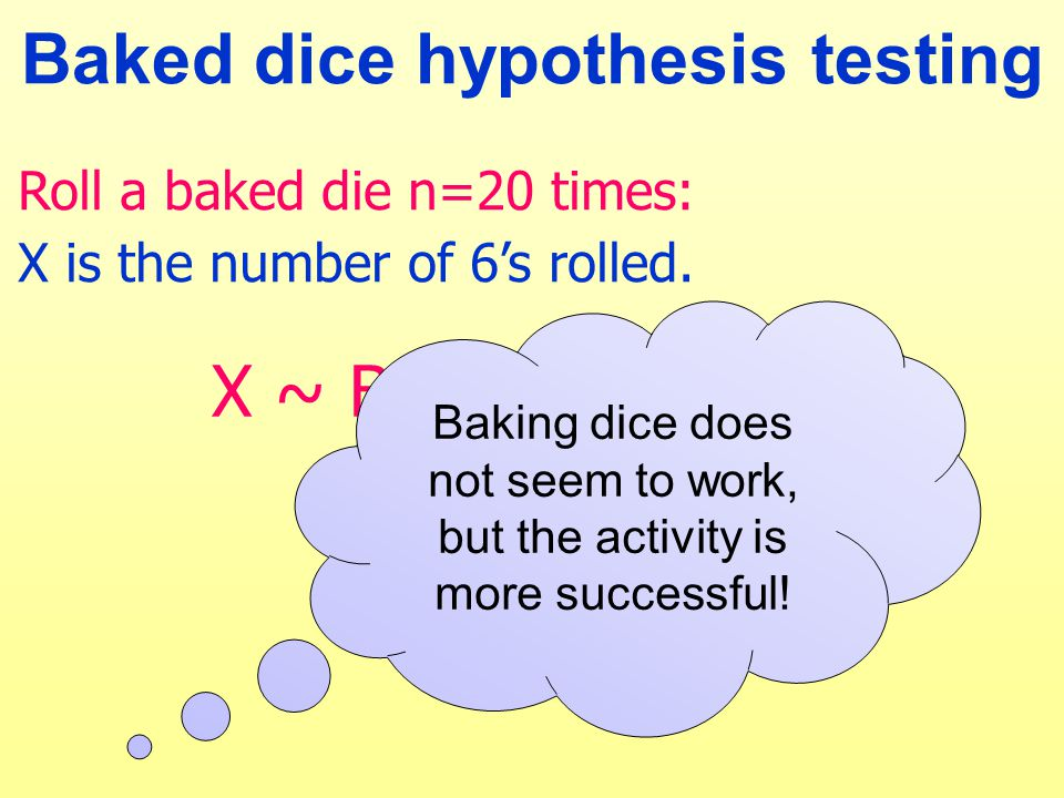Baked dice hypothesis testing X ~ Binomial (20, p) H 0 : p = 1/6 H 1 : p ≠ 1/6 Roll a baked die n=20 times: X is the number of 6's rolled.