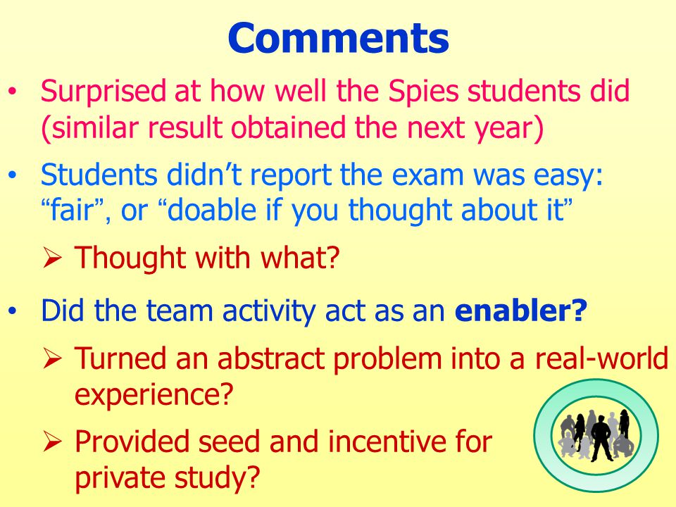Comments Surprised at how well the Spies students did (similar result obtained the next year) Students didn't report the exam was easy: fair , or doable if you thought about it  Thought with what.