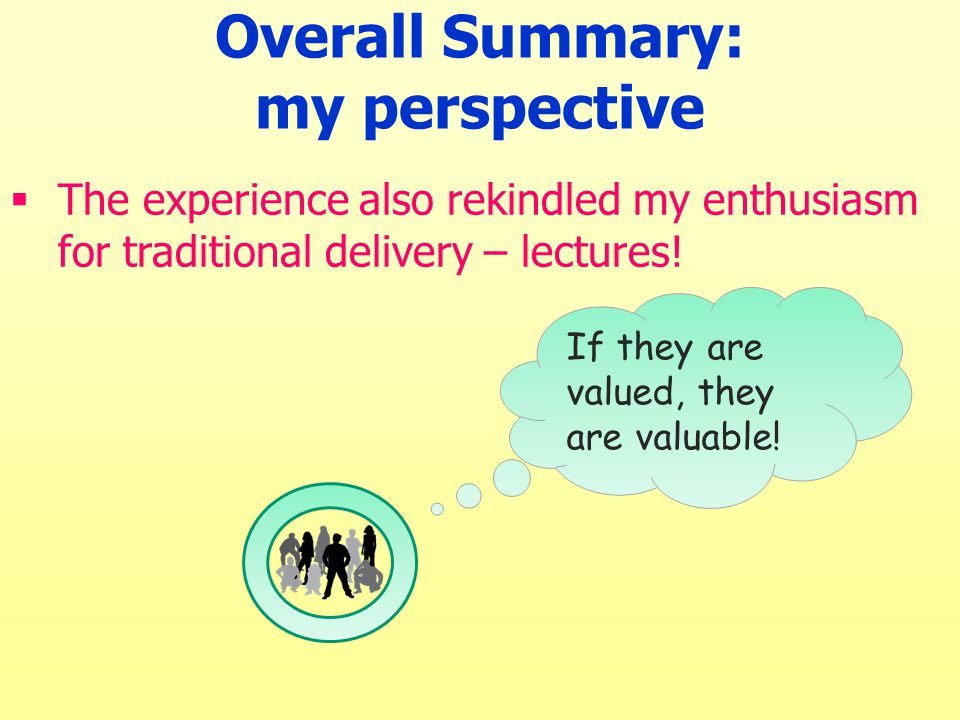  The experience also rekindled my enthusiasm for traditional delivery – lectures! Overall Summary: my perspective If they are valued, they are valuab