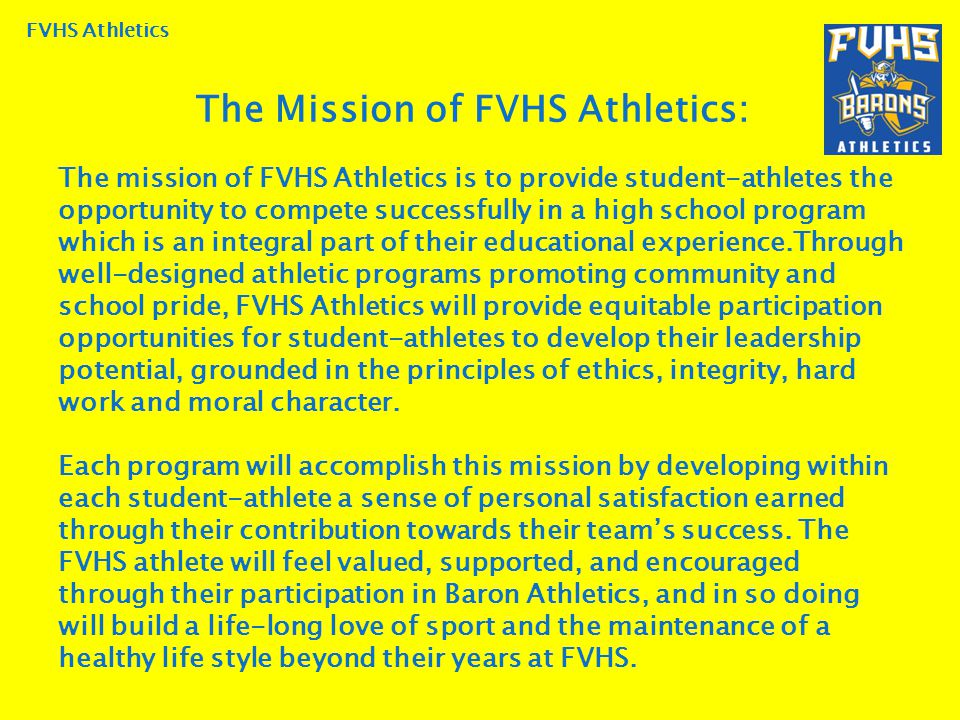 FVHS Athletics The mission of FVHS Athletics is to provide student-athletes the opportunity to compete successfully in a high school program which is an integral part of their educational experience.Through well-designed athletic programs promoting community and school pride, FVHS Athletics will provide equitable participation opportunities for student-athletes to develop their leadership potential, grounded in the principles of ethics, integrity, hard work and moral character.