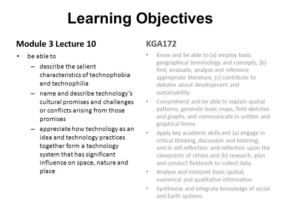 Learning Objectives Module 3 Lecture 10 be able to – describe the salient characteristics of technophobia and technophilia – name and describe technology's cultural promises and challenges or conflicts arising from those promises – appreciate how technology as an idea and technology practices together form a technology system that has significant influence on space, nature and place KGA172 Know and be able to (a) employ basic geographical terminology and concepts, (b) find, evaluate, analyse and reference appropriate literature, (c) contribute to debates about development and sustainability Comprehend and be able to explain spatial patterns, generate basic maps, field sketches and graphs, and communicate in written and graphical forms Apply key academic skills and (a) engage in critical thinking, discussion and listening, and in self-reflection and reflection upon the viewpoints of others and (b) research, plan and conduct fieldwork to collect data Analyse and interpret basic spatial, numerical and qualitative information Synthesize and integrate knowledge of social and Earth systems