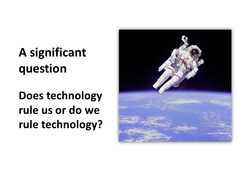 A significant question Does technology rule us or do we rule technology?