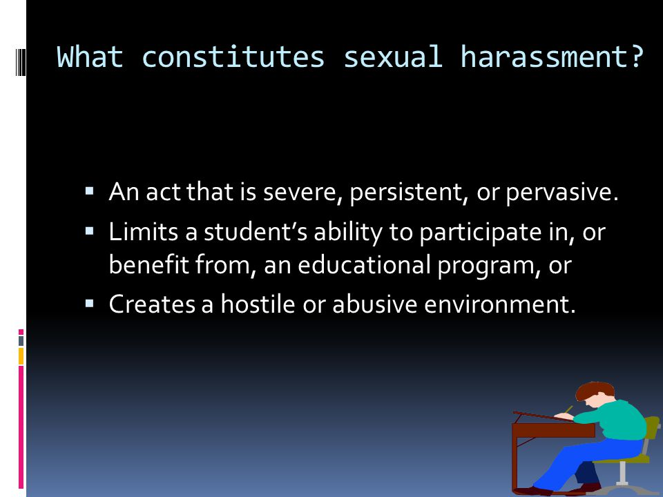 What constitutes sexual harassment.  An act that is severe, persistent, or pervasive.