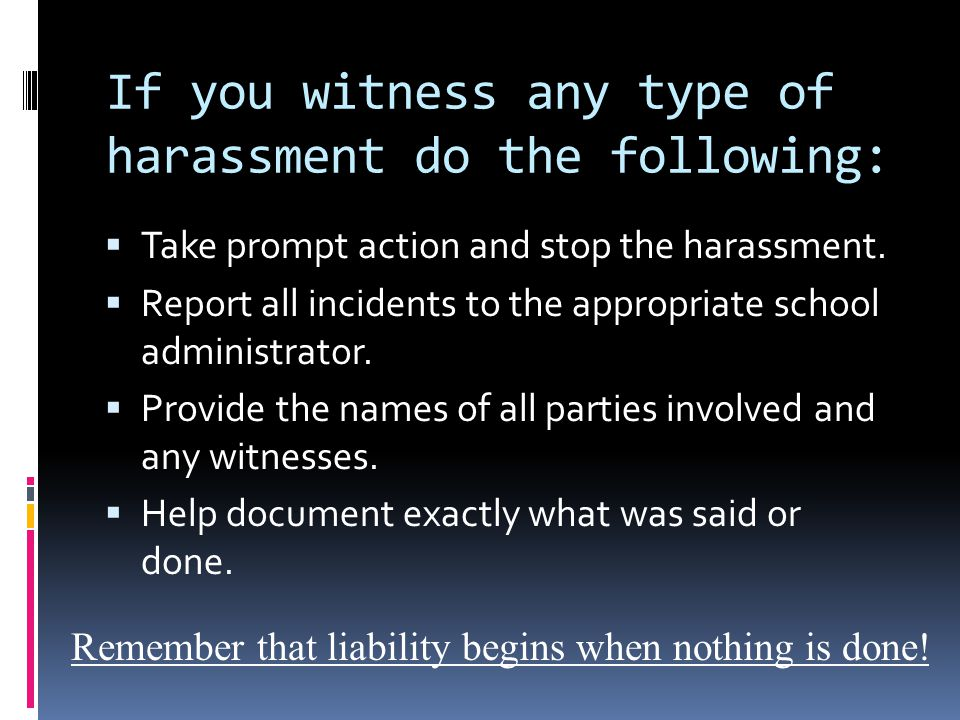 If you witness any type of harassment do the following:  Take prompt action and stop the harassment.