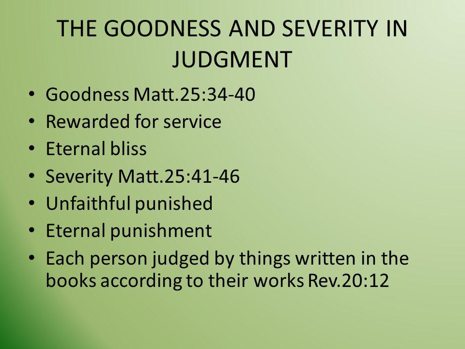 THE GOODNESS AND SEVERITY IN JUDGMENT Goodness Matt.25:34-40 Rewarded for service Eternal bliss Severity Matt.25:41-46 Unfaithful punished Eternal pun