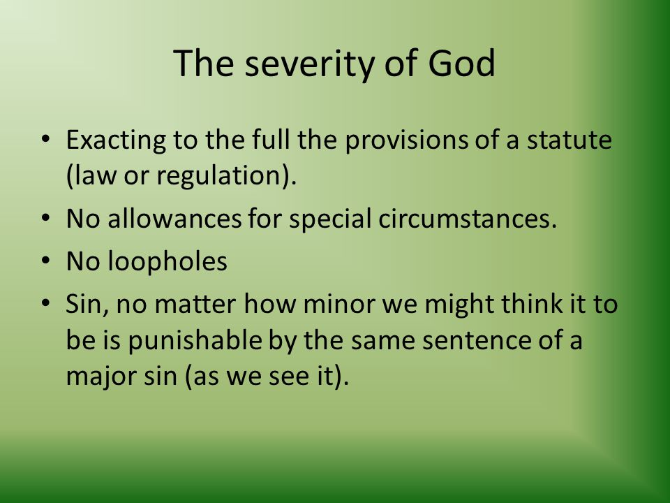 The severity of God Exacting to the full the provisions of a statute (law or regulation). No allowances for special circumstances. No loopholes Sin, n