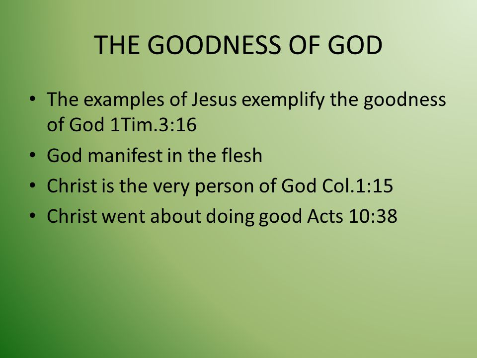 THE GOODNESS OF GOD The examples of Jesus exemplify the goodness of God 1Tim.3:16 God manifest in the flesh Christ is the very person of God Col.1:15