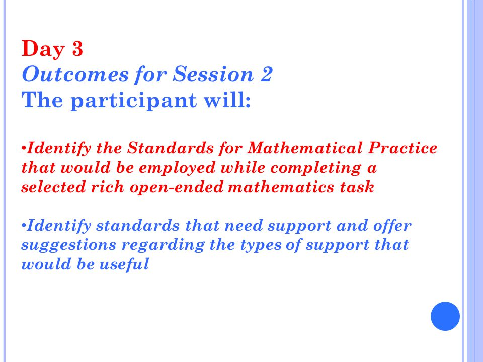 Day 3 Outcomes for Session 2 The participant will: Identify the Standards for Mathematical Practice that would be employed while completing a selected