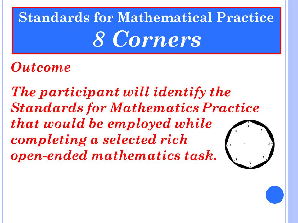 Standards for Mathematical Practice 8 Corners Outcome The participant will identify the Standards for Mathematics Practice that would be employed whil