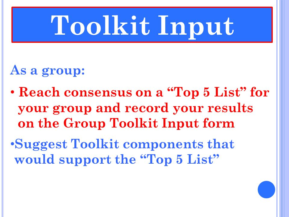 """As a group: Reach consensus on a """"Top 5 List"""" for your group and record your results on the Group Toolkit Input form Suggest Toolkit components that w"""