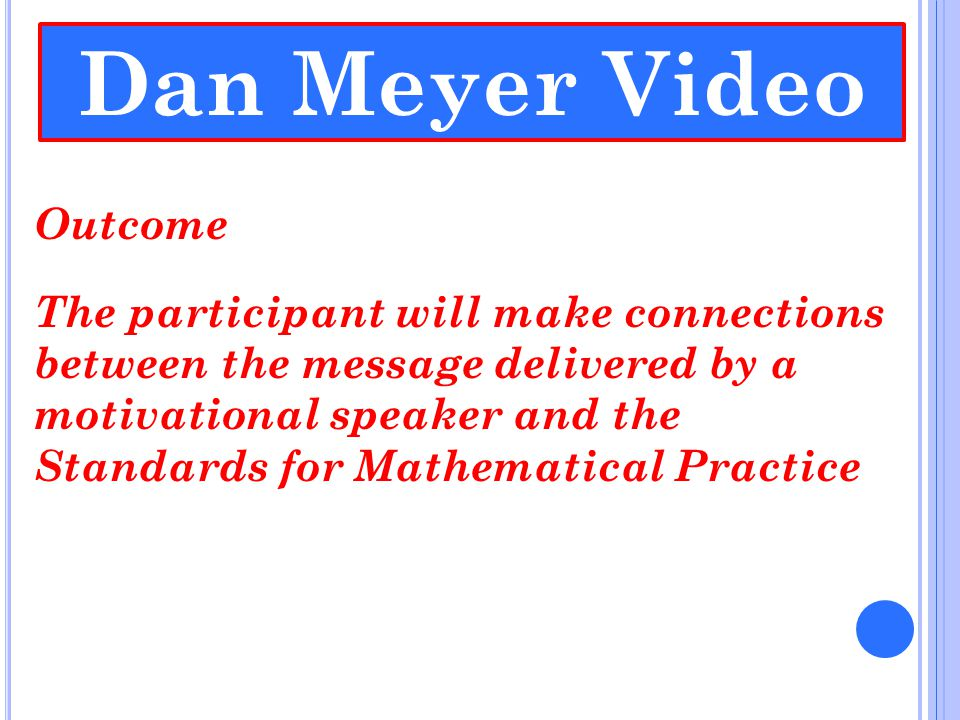 Dan Meyer Video Outcome The participant will make connections between the message delivered by a motivational speaker and the Standards for Mathematical Practice