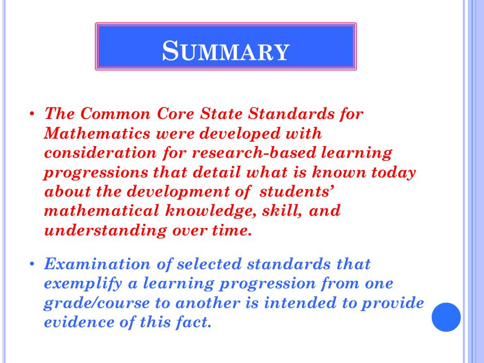 The Common Core State Standards for Mathematics were developed with consideration for research-based learning progressions that detail what is known today about the development of students' mathematical knowledge, skill, and understanding over time.
