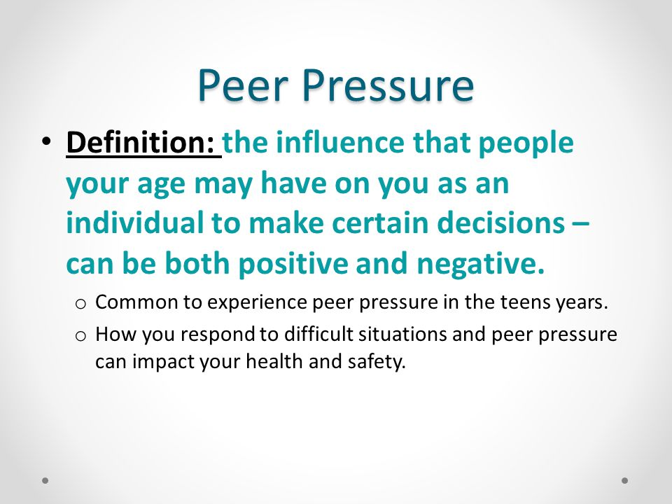 Positive Peer Pressure Peers can inspire and pressure you in positive ways: o Convince you to try a new activity; join an athletic team or school based club.