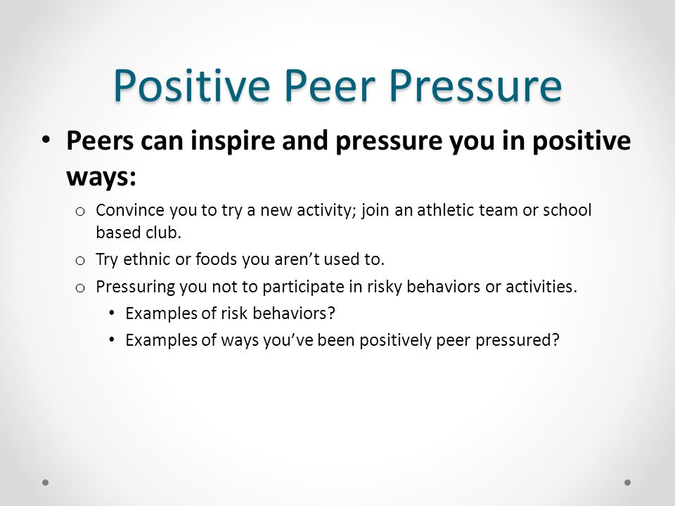 Negative Peer Pressure Peers can pressure you to take part in behaviors with negative consequences: o Your clique is disrespectful or bullying an individual.
