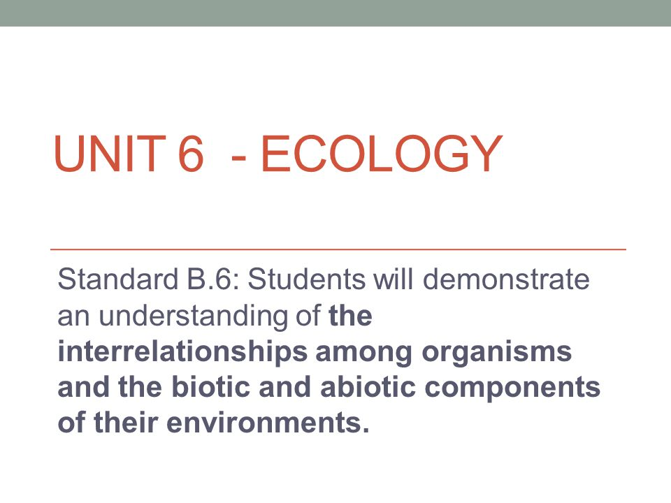 UNIT 6 - ECOLOGY Standard B.6: Students will demonstrate an understanding of the interrelationships among organisms and the biotic and abiotic compone