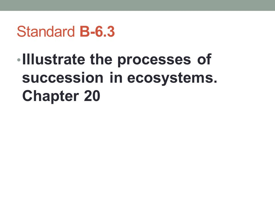 Standard B-6.3 Illustrate the processes of succession in ecosystems. Chapter 20