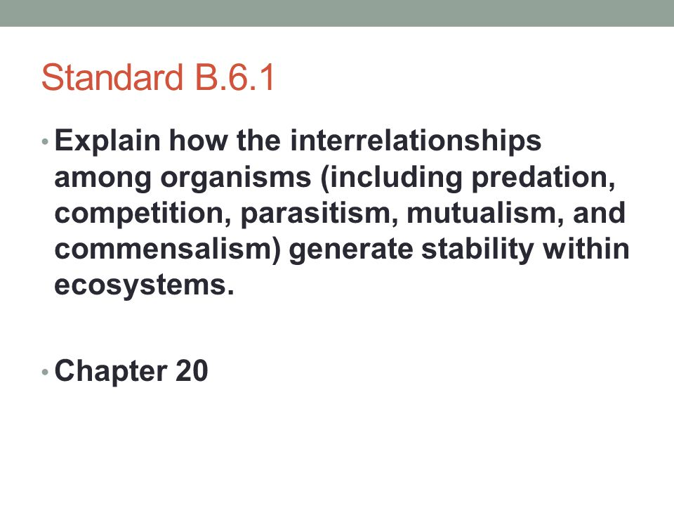 Standard B.6.1 Explain how the interrelationships among organisms (including predation, competition, parasitism, mutualism, and commensalism) generate