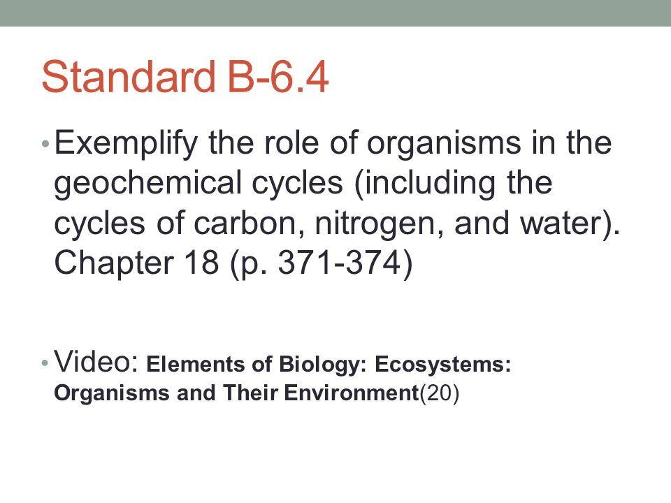 Standard B-6.4 Exemplify the role of organisms in the geochemical cycles (including the cycles of carbon, nitrogen, and water). Chapter 18 (p. 371-374