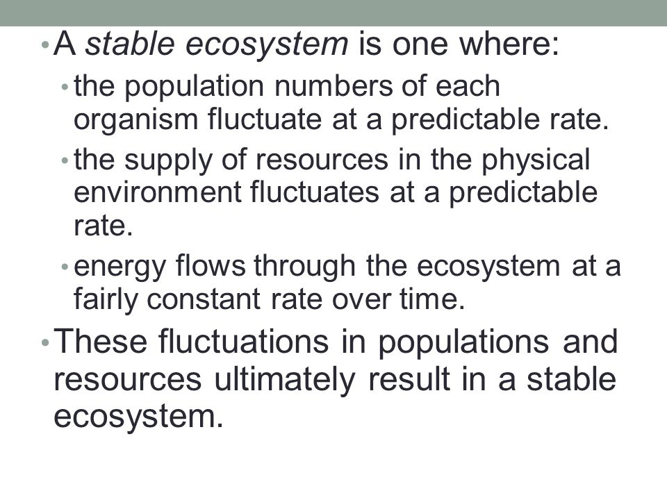 A stable ecosystem is one where: the population numbers of each organism fluctuate at a predictable rate. the supply of resources in the physical envi