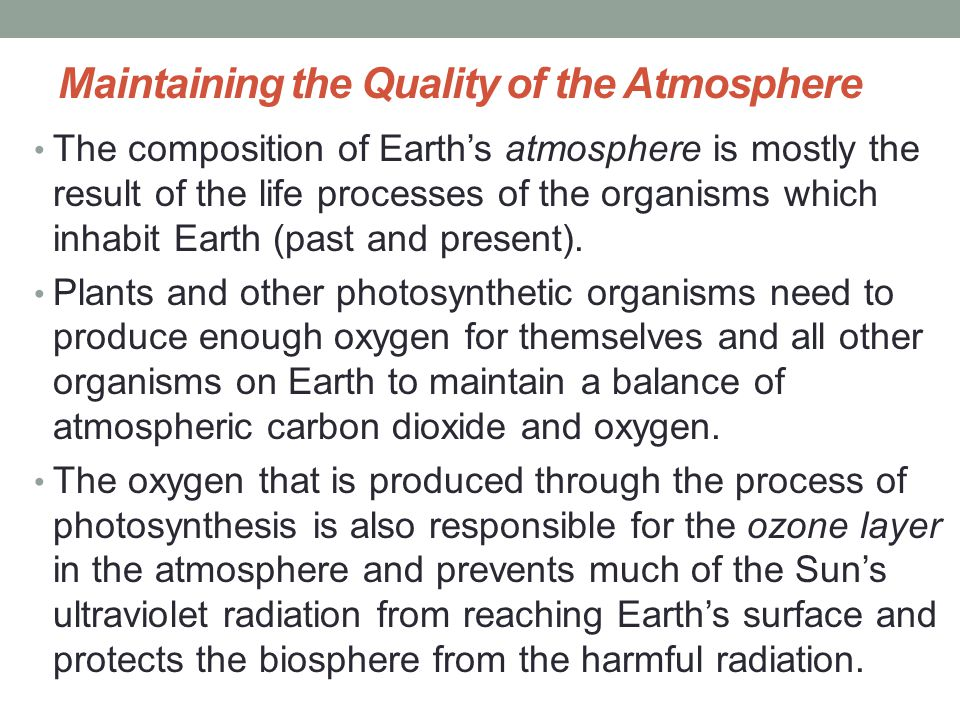 Maintaining the Quality of the Atmosphere The composition of Earth's atmosphere is mostly the result of the life processes of the organisms which inha