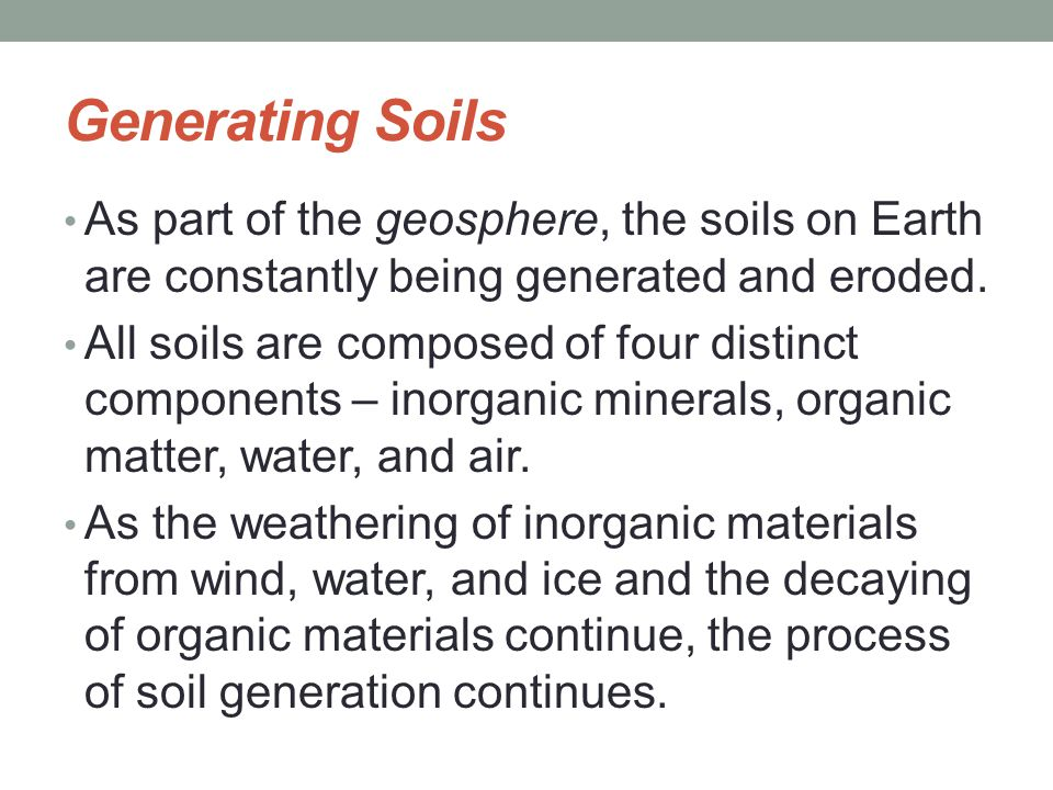 Generating Soils As part of the geosphere, the soils on Earth are constantly being generated and eroded. All soils are composed of four distinct compo