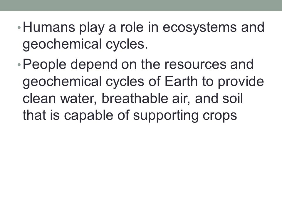 Humans play a role in ecosystems and geochemical cycles. People depend on the resources and geochemical cycles of Earth to provide clean water, breath