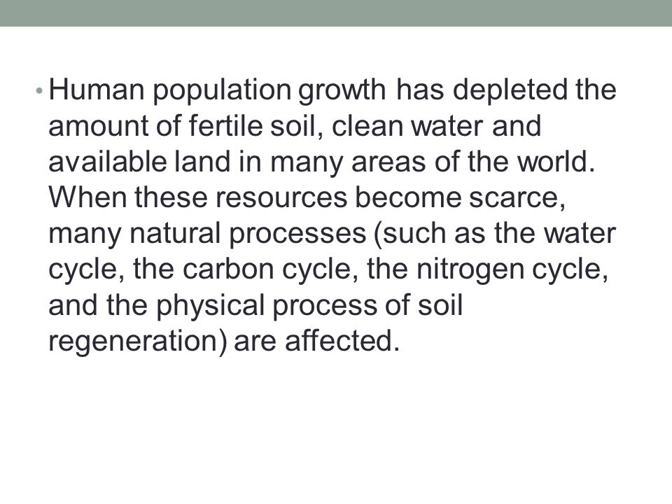 Human population growth has depleted the amount of fertile soil, clean water and available land in many areas of the world. When these resources becom
