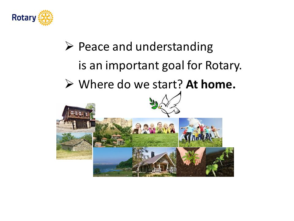  Peace and understanding is an important goal for Rotary.  Where do we start At home.