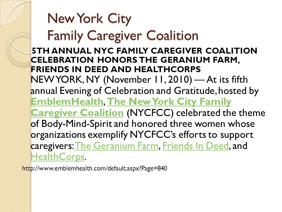 New York City Family Caregiver Coalition 5TH ANNUAL NYC FAMILY CAREGIVER COALITION CELEBRATION HONORS THE GERANIUM FARM, FRIENDS IN DEED AND HEALTHCORPS NEW YORK, NY (November 11, 2010) — At its fifth annual Evening of Celebration and Gratitude, hosted by EmblemHealth, The New York City Family Caregiver Coalition (NYCFCC) celebrated the theme of Body-Mind-Spirit and honored three women whose organizations exemplify NYCFCC's efforts to support caregivers: The Geranium Farm, Friends In Deed, and HealthCorps.