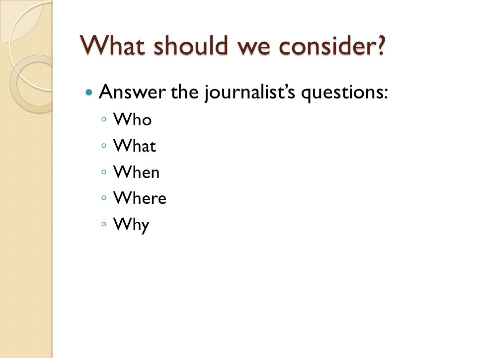 What should we consider Answer the journalist's questions: ◦ Who ◦ What ◦ When ◦ Where ◦ Why