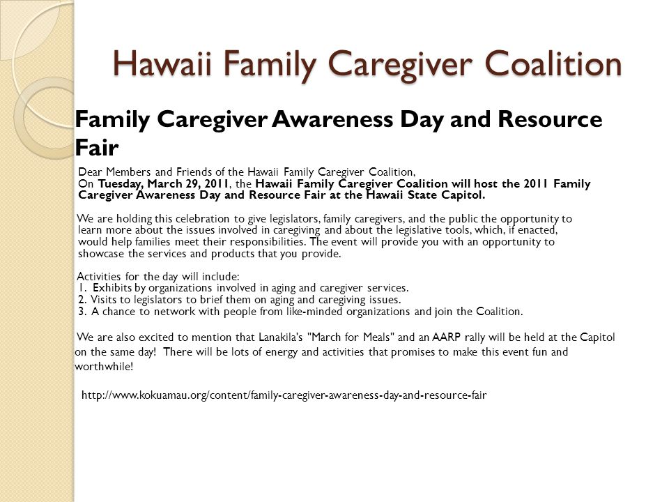 Hawaii Family Caregiver Coalition Family Caregiver Awareness Day and Resource Fair Dear Members and Friends of the Hawaii Family Caregiver Coalition, On Tuesday, March 29, 2011, the Hawaii Family Caregiver Coalition will host the 2011 Family Caregiver Awareness Day and Resource Fair at the Hawaii State Capitol.