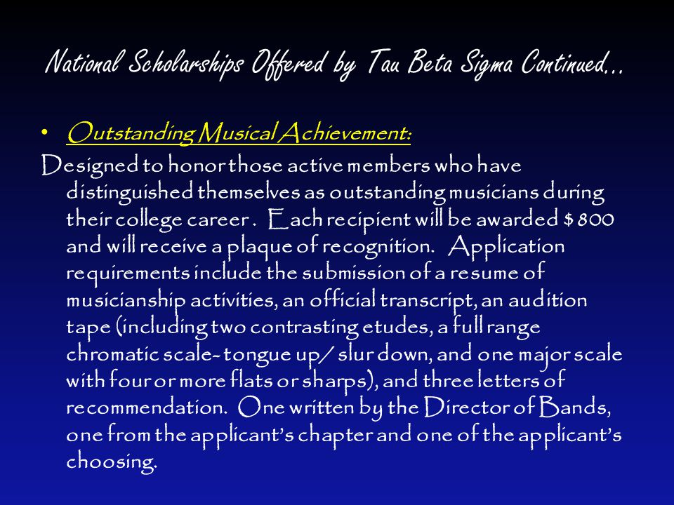 National Scholarships Offered by Tau Beta Sigma Continued… Outstanding Musical Achievement: Designed to honor those active members who have distinguished themselves as outstanding musicians during their college career.