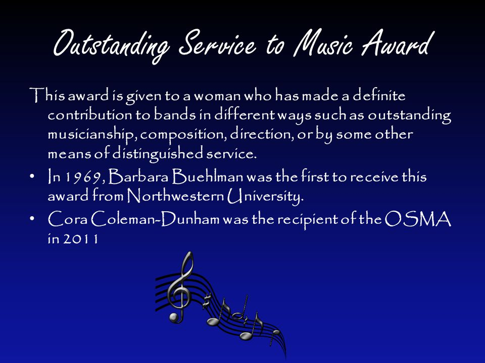 Outstanding Service to Music Award This award is given to a woman who has made a definite contribution to bands in different ways such as outstanding musicianship, composition, direction, or by some other means of distinguished service.