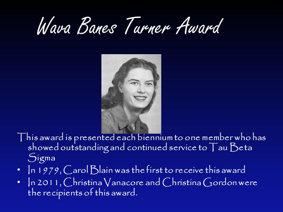 Wava Banes Turner Award This award is presented each biennium to one member who has showed outstanding and continued service to Tau Beta Sigma In 1979, Carol Blain was the first to receive this award In 2011, Christina Vanacore and Christina Gordon were the recipients of this award.