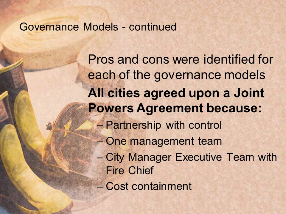 Governance Models - continued Pros and cons were identified for each of the governance models All cities agreed upon a Joint Powers Agreement because: –Partnership with control –One management team –City Manager Executive Team with Fire Chief –Cost containment