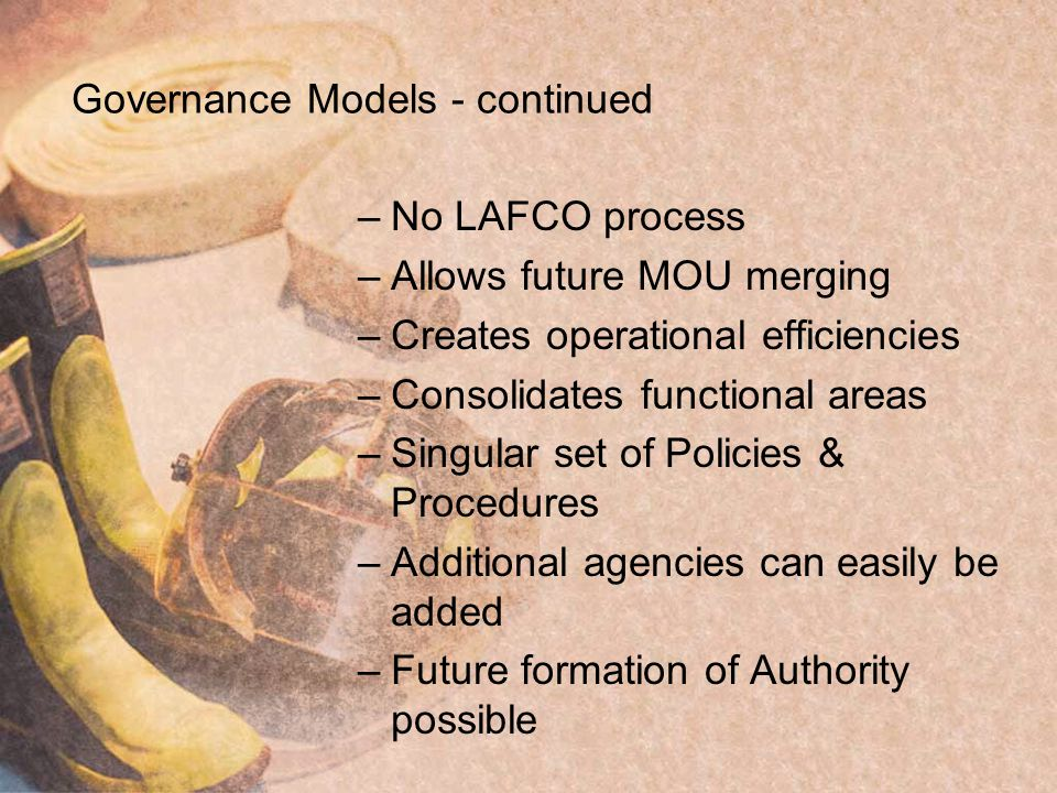 Governance Models - continued –No LAFCO process –Allows future MOU merging –Creates operational efficiencies –Consolidates functional areas –Singular set of Policies & Procedures –Additional agencies can easily be added –Future formation of Authority possible