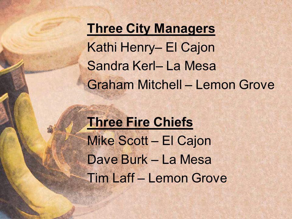 Three City Managers Kathi Henry– El Cajon Sandra Kerl– La Mesa Graham Mitchell – Lemon Grove Three Fire Chiefs Mike Scott – El Cajon Dave Burk – La Mesa Tim Laff – Lemon Grove