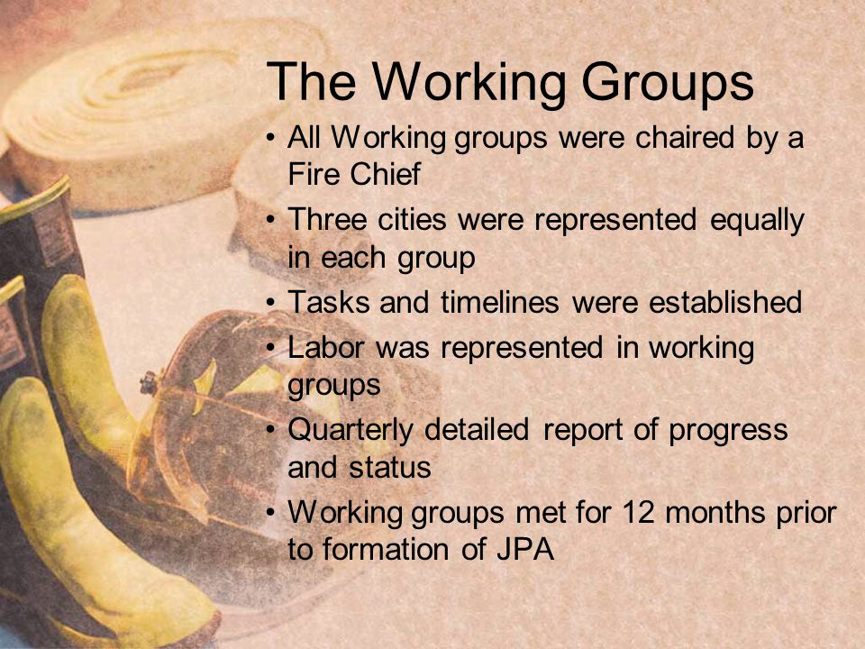 The Working Groups All Working groups were chaired by a Fire Chief Three cities were represented equally in each group Tasks and timelines were established Labor was represented in working groups Quarterly detailed report of progress and status Working groups met for 12 months prior to formation of JPA
