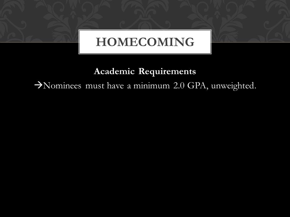 Academic Requirements  Nominees must have a minimum 2.0 GPA, unweighted. HOMECOMING