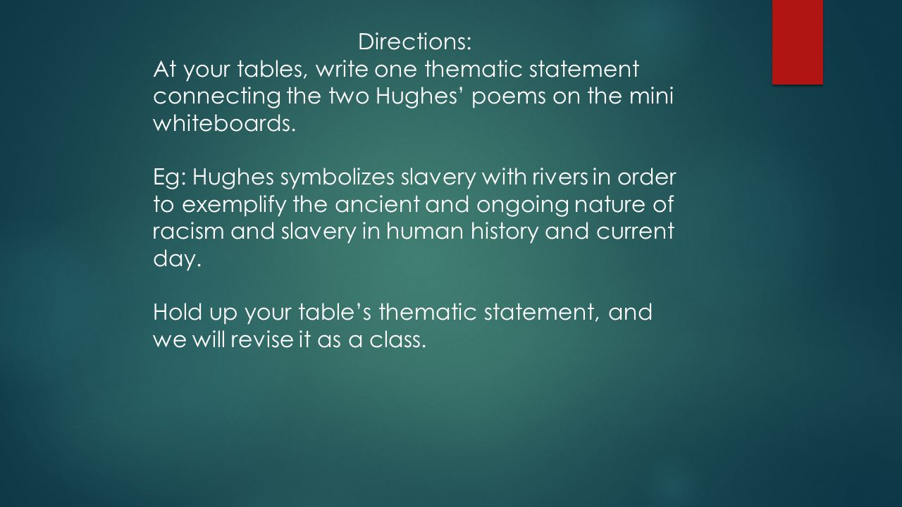 Directions: At your tables, write one thematic statement connecting the two Hughes' poems on the mini whiteboards. Eg: Hughes symbolizes slavery with