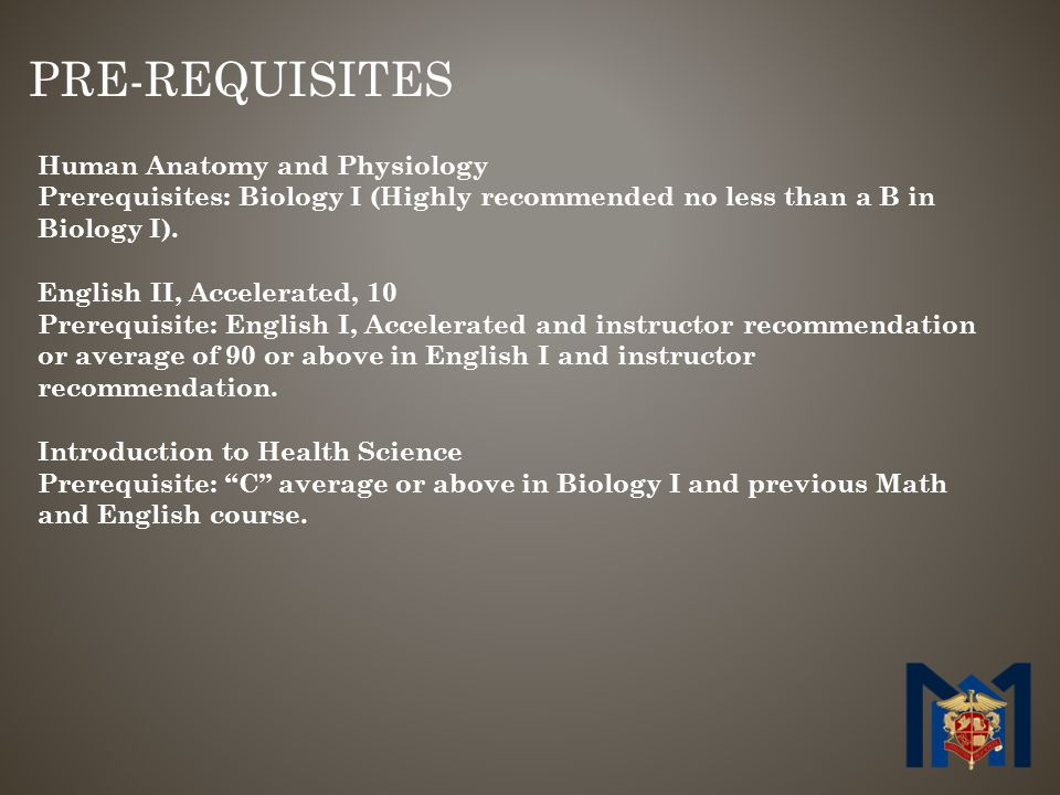 PRE-REQUISITES Human Anatomy and Physiology Prerequisites: Biology I (Highly recommended no less than a B in Biology I).