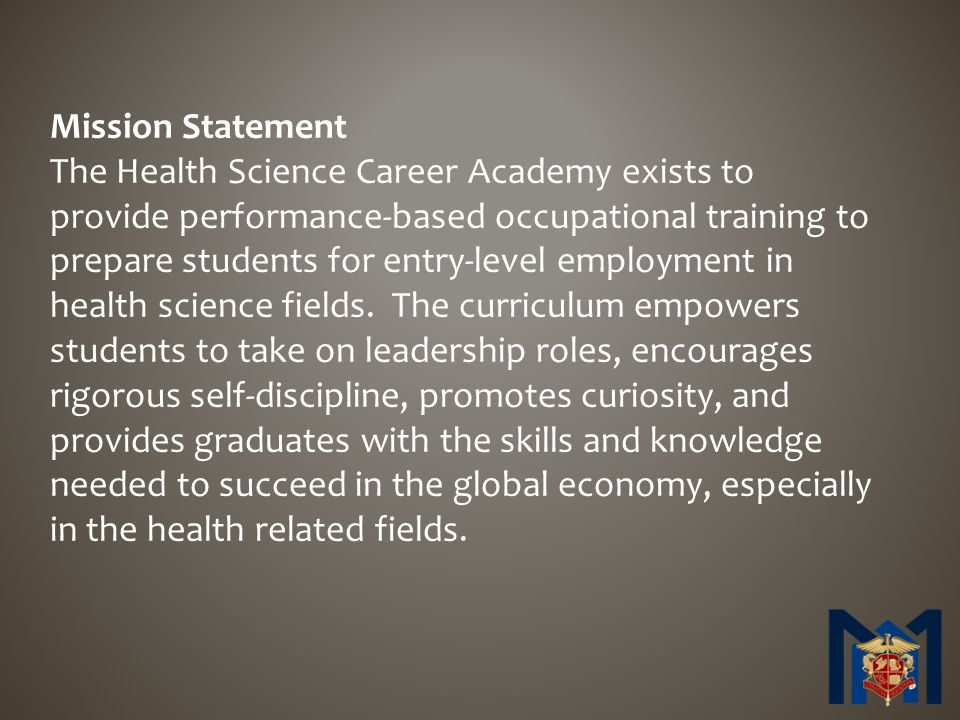 Mission Statement The Health Science Career Academy exists to provide performance-based occupational training to prepare students for entry-level employment in health science fields.