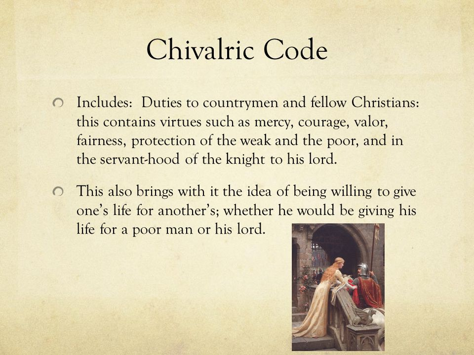 Chivalric Code Includes: Duties to countrymen and fellow Christians: this contains virtues such as mercy, courage, valor, fairness, protection of the weak and the poor, and in the servant-hood of the knight to his lord.