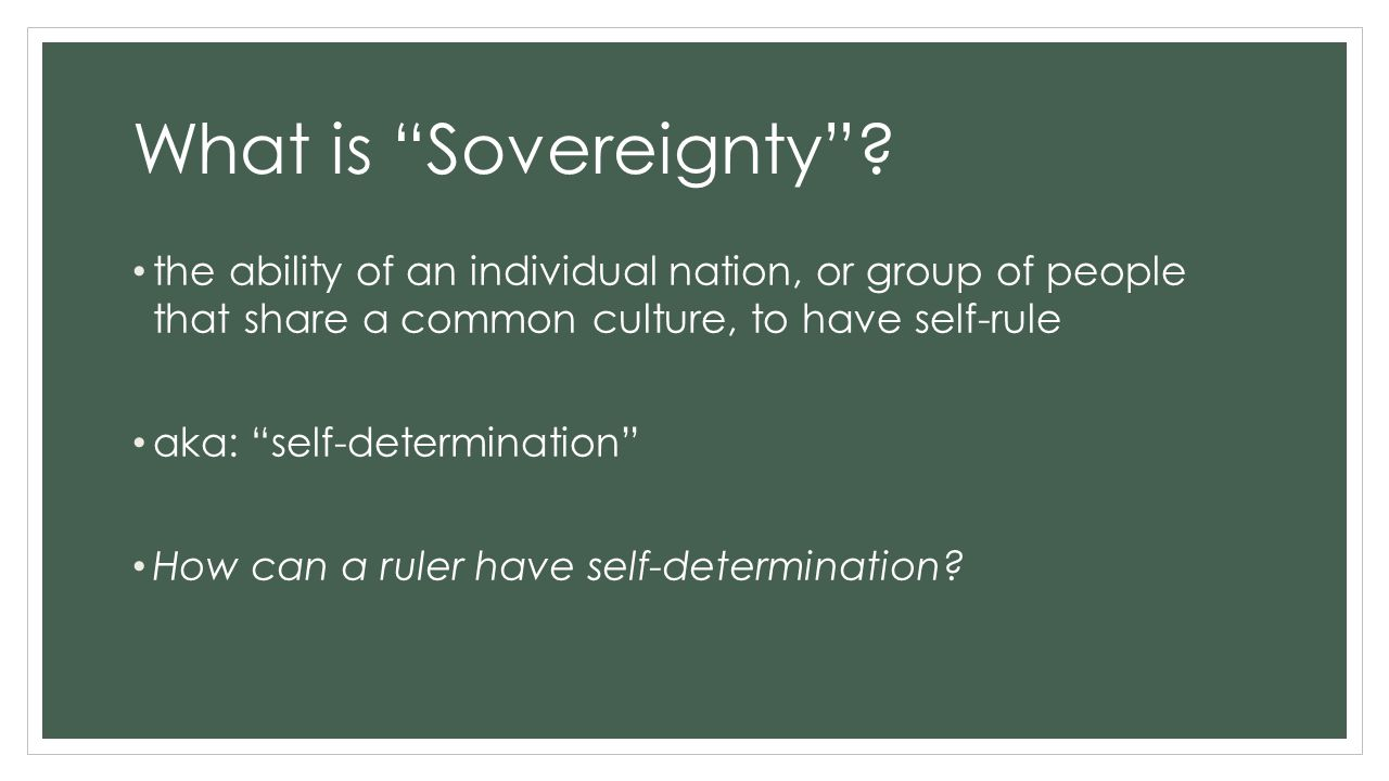 """What is """"Sovereignty""""? the ability of an individual nation, or group of people that share a common culture, to have self-rule aka: """"self-determination"""