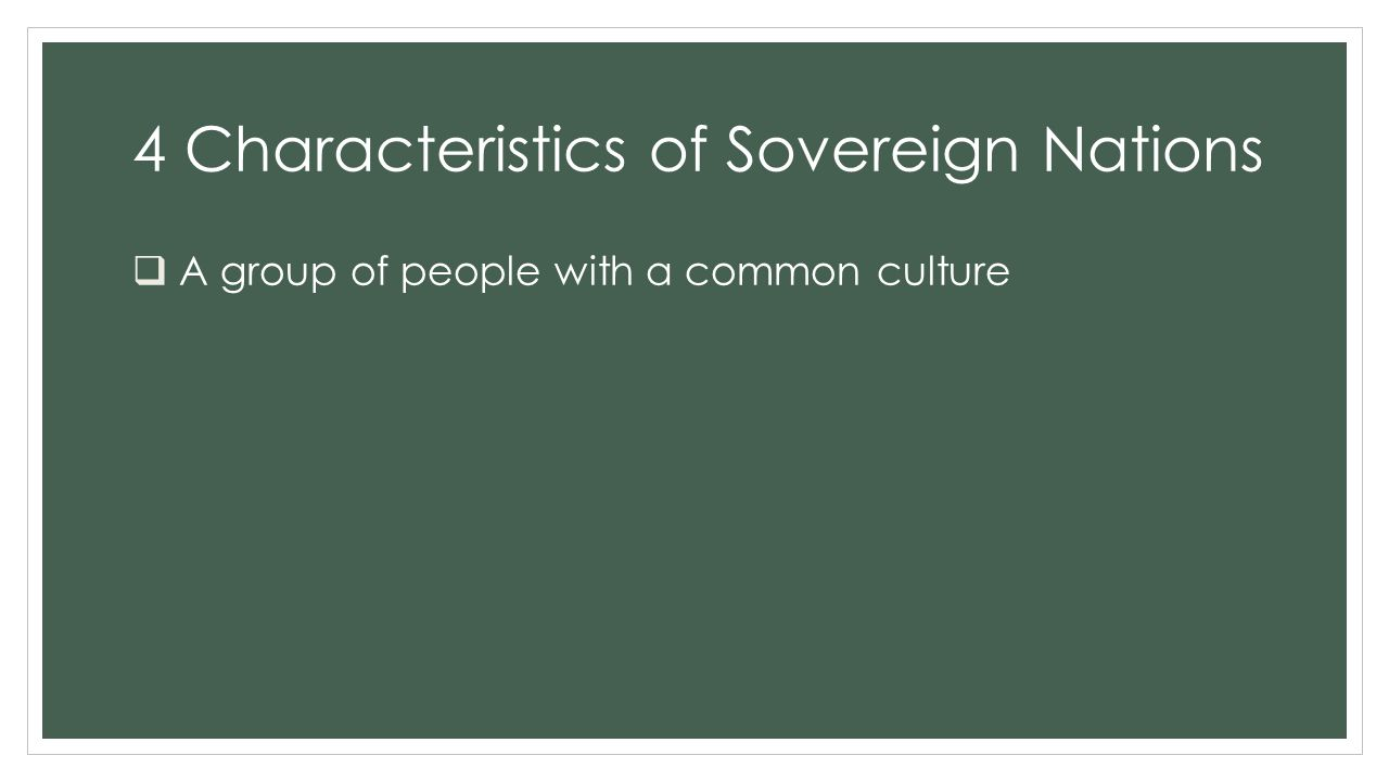 4 Characteristics of Sovereign Nations  A group of people with a common culture